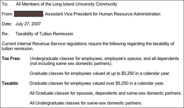 Current IRS regulations require the following regarding the taxability of tuition remission.  The following are TAX FREE: Undergraduate classes for employees, employee's spouse, and all dependents (not including same sex domestic partners).  Graduate classes for employees valued at up to $5250 in a calendar year.  The following are TAXABLE: Graduate classes for employees valued over $5250 in a calendar year. All graduate classes for spouses, dependents, and same-sex domestic partners.  All undergraduate classes for same-sex domestic partners.